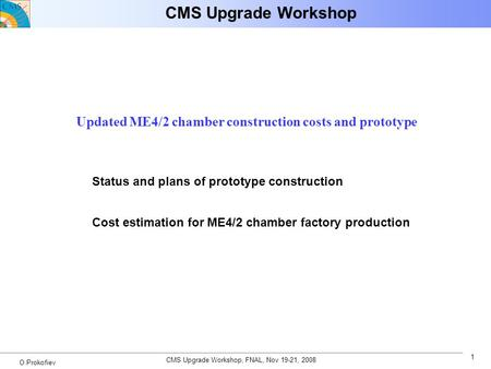 CMS Upgrade Workshop, FNAL, Nov 19-21, 2008 1 O.Prokofiev CMS Upgrade Workshop Updated ME4/2 chamber construction costs and prototype Status and plans.
