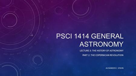 PSCI 1414 GENERAL ASTRONOMY LECTURE 3: THE HISTORY OF ASTRONOMY PART 2: THE COPERNICAN REVOLUTION ALEXANDER C. SPAHN.