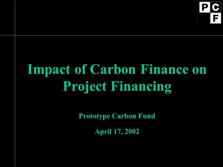Impact of Carbon Finance on Project Financing Prototype Carbon Fund April 17, 2002.