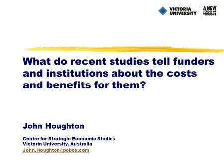 What do recent studies tell funders and institutions about the costs and benefits for them? John Houghton Centre for Strategic Economic Studies Victoria.