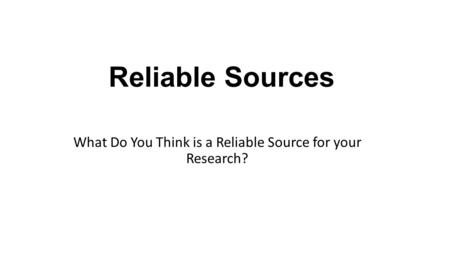 Reliable Sources What Do You Think is a Reliable Source for your Research?