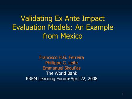 1 Validating Ex Ante Impact Evaluation Models: An Example from Mexico Francisco H.G. Ferreira Phillippe G. Leite Emmanuel Skoufias The World Bank PREM.