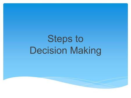 Steps to Decision Making. Think about the issue and determine what you are REALLY trying to make a decision about. Ask it in question form… The answer.