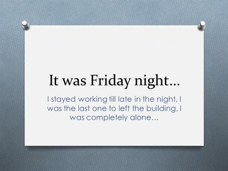 It was Friday night… I stayed working till late in the night, I was the last one to left the building, I was completely alone…