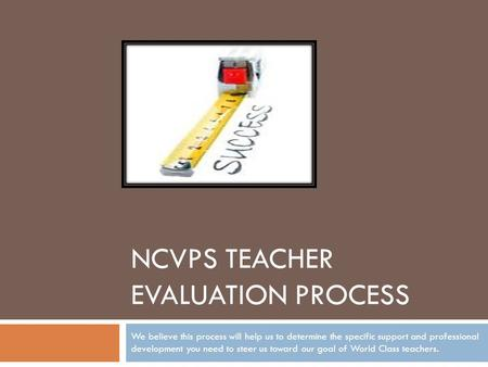 NCVPS TEACHER EVALUATION PROCESS We believe this process will help us to determine the specific support and professional development you need to steer.