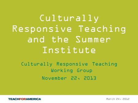 1 Culturally Responsive Teaching and the Summer Institute Culturally Responsive Teaching Working Group November 22, 2013 March 24, 2012.