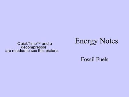 Energy Notes Fossil Fuels. FOSSIL FUELS What are Fossil Fuels? a. Remains of plants and animals that lived millions of years ago b. Coal, Oil, Natural.