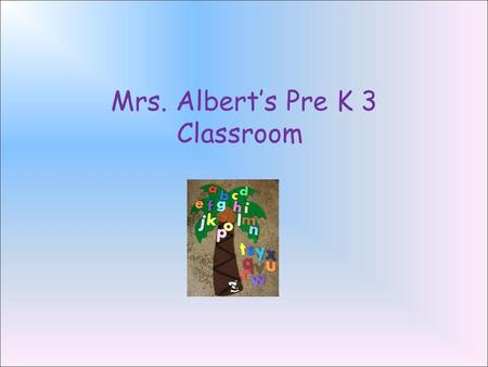 Mrs. Albert's Pre K 3 Classroom. Our Home Away From Home The Pre K 3 program is a unique program that blends the comforts of the home family with the.
