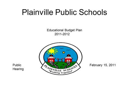 Plainville Public Schools Educational Budget Plan 2011-2012 Fiscal Year 2012 Public February 15, 2011 Hearing.