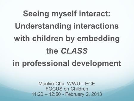 Seeing myself interact: Understanding interactions with children by embedding the CLASS in professional development Marilyn Chu, WWU – ECE FOCUS on Children.