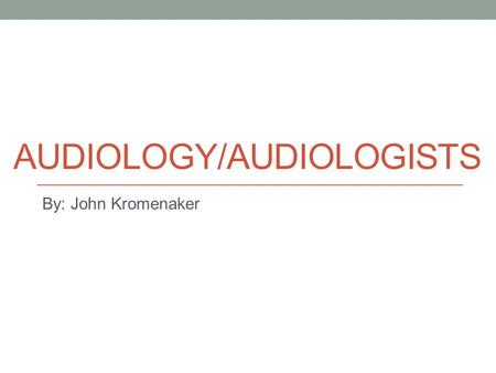 AUDIOLOGY/AUDIOLOGISTS By: John Kromenaker. Job Description/Traits Required Diagnose with technology, manage, and treat hearing and balance issues for.