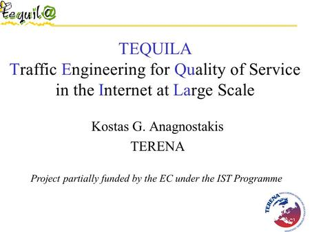 TEQUILA Traffic Engineering for Quality of Service in the Internet at Large Scale Kostas G. Anagnostakis TERENA Project partially funded by the EC under.