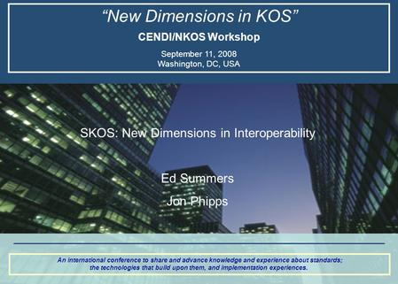 """New Dimensions in KOS"" CENDI/NKOS Workshop September 11, 2008 Washington, DC, USA An international conference to share and advance knowledge and experience."