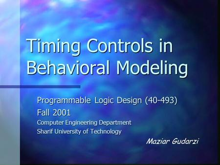 Timing Controls in Behavioral Modeling Programmable Logic Design (40-493) Fall 2001 Computer Engineering Department Sharif University of Technology Maziar.