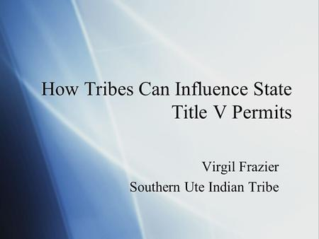 How Tribes Can Influence State Title V Permits Virgil Frazier Southern Ute Indian Tribe Virgil Frazier Southern Ute Indian Tribe.