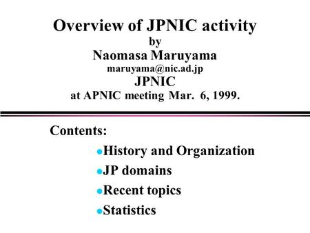 Overview of JPNIC activity by Naomasa Maruyama JPNIC at APNIC meeting Mar. 6, 1999. Contents: l History and Organization l JP domains.