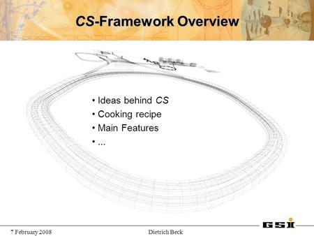 7 February 2008Dietrich Beck CS-Framework Overview Ideas behind CS Cooking recipe Main Features...
