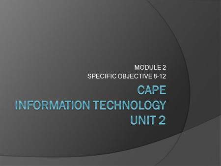 MODULE 2 SPECIFIC OBJECTIVE 8-12 LEARING OBJECTIVES  Justify the use of IT tools to solve real- life problems  Use the most appropriate format to display.