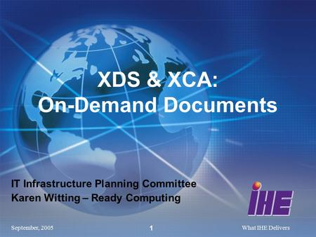 September, 2005What IHE Delivers 1 IT Infrastructure Planning Committee Karen Witting – Ready Computing XDS & XCA: On-Demand Documents.