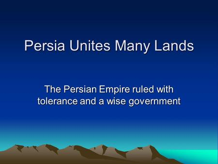 Persia Unites Many Lands The Persian Empire ruled with tolerance and a wise government.