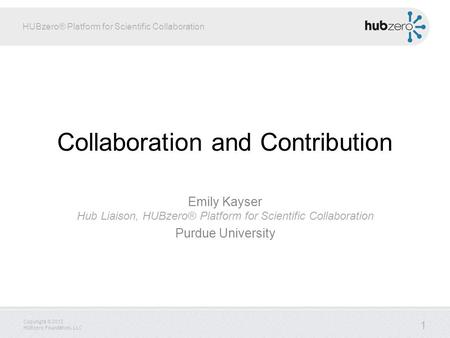 HUBzero® Platform for Scientific Collaboration Copyright © 2012 HUBzero Foundation, LLC Collaboration and Contribution Emily Kayser Hub Liaison, HUBzero®