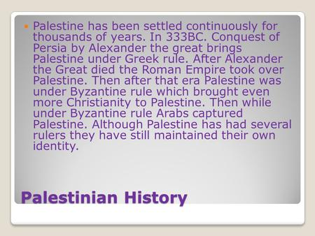 Palestinian History Palestine has been settled continuously for thousands of years. In 333BC. Conquest of Persia by Alexander the great brings Palestine.
