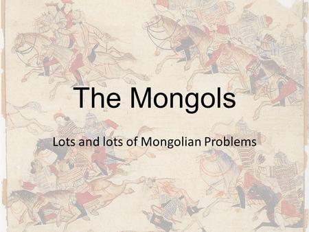 The Mongols Lots and lots of Mongolian Problems. The Early Mongolians Began as nomadic horsemen on Mongolian Steppe – Primarily herders of sheep and yaks.
