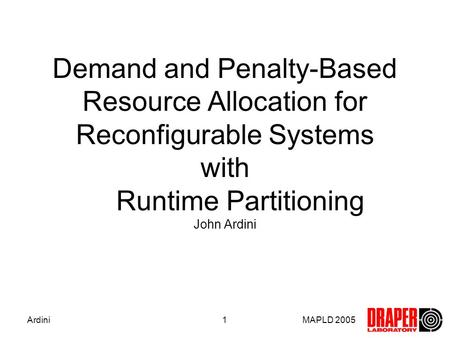 MAPLD 2005Ardini1 Demand and Penalty-Based Resource Allocation for Reconfigurable Systems with Runtime Partitioning John Ardini.