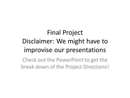 Final Project Disclaimer: We might have to improvise our presentations Check out the PowerPoint to get the break down of the Project Directions!