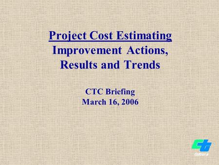 Project Cost Estimating Improvement Actions, Results and Trends CTC Briefing March 16, 2006.