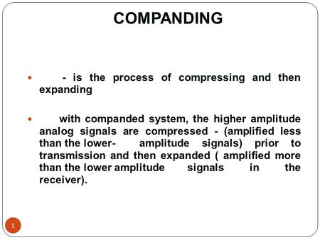 COMPANDING 1 - is the process of compressing and then expanding with companded system, the higher amplitude analog signals are compressed - (amplified.