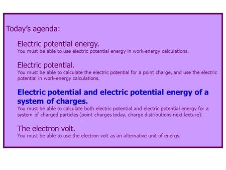 Today's agenda: Electric potential energy. You must be able to use electric potential energy in work-energy calculations. Electric potential. You must.