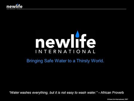 "© New Life International, 2007 Bringing Safe Water to a Thirsty World. ""Water washes everything, but it is not easy to wash water."" – African Proverb."