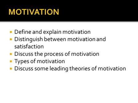  Define and explain motivation  Distinguish between motivation and satisfaction  Discuss the process of motivation  Types of motivation  Discuss some.