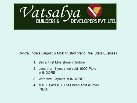 Central India's Largest & Most trusted brand Real State Business 1.Set a First Mile stone in Indore 2.Less than 4 years we sold 6000 Plots in INDORE 3.With.