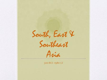 South, East & Southeast Asia 300 BCE -1980 CE. Enduring Understandings Arts in these areas represent some of the worlds oldest, most diverse, and most.