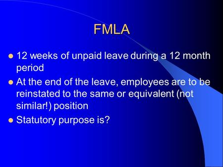 FMLA 12 weeks of unpaid leave during a 12 month period At the end of the leave, employees are to be reinstated to the same or equivalent (not similar!)
