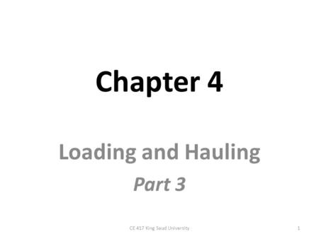 Chapter 4 Loading and Hauling Part 3 1CE 417 King Saud University.