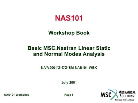 NAS101, Workshop Page 1 NAS101 Workshop Book Basic MSC.Nastran Linear Static and Normal Modes Analysis NA*V2001*Z*Z*Z*SM-NAS101-WBK July 2001.