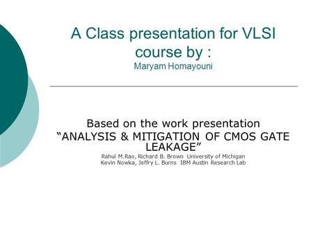"A Class presentation for VLSI course by : Maryam Homayouni Based on the work presentation ""ANALYSIS & MITIGATION OF CMOS GATE LEAKAGE"" Rahul M.Rao, Richard."