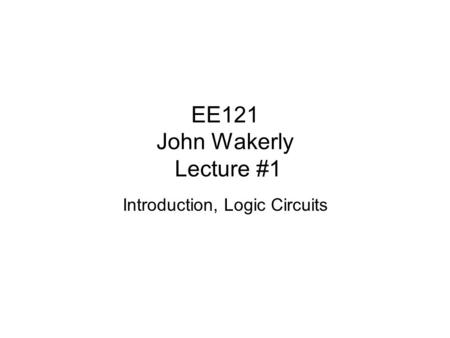 EE121 John Wakerly Lecture #1 Introduction, Logic Circuits.
