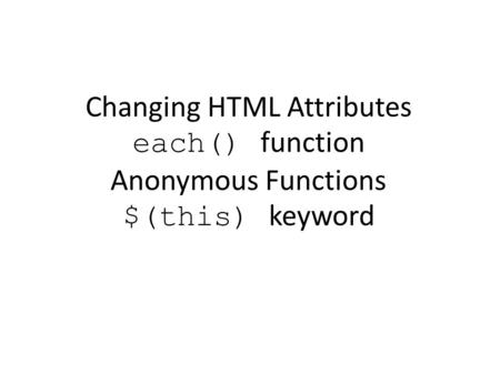 Changing HTML Attributes each() function Anonymous Functions $(this) keyword.