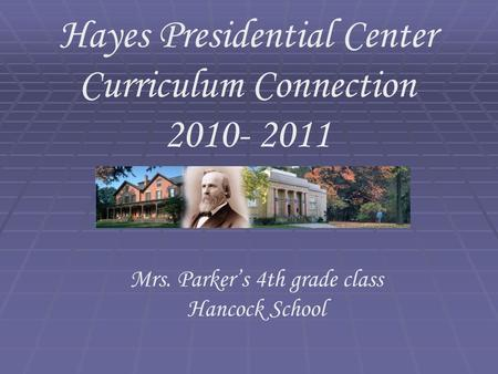 Hayes Presidential Center Curriculum Connection 2010- 2011 Mrs. Parker's 4th grade class Hancock School.