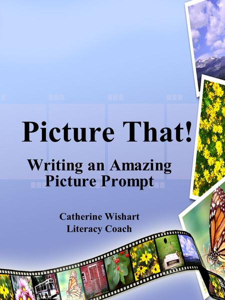 Picture That! Writing an Amazing Picture Prompt Catherine Wishart Literacy Coach.