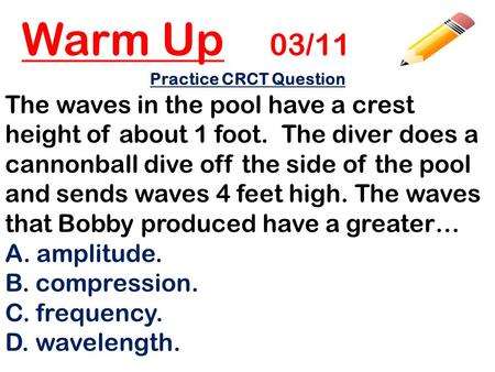Warm Up 03/11 Practice CRCT Question The waves in the pool have a crest height of about 1 foot. The diver does a cannonball dive off the side of the pool.