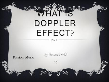 WHAT IS DOPPLER EFFECT ? By Eleanor Dirlik 5C Passion: Music.