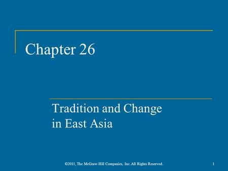 Chapter 26 Tradition and Change in East Asia 1©2011, The McGraw-Hill Companies, Inc. All Rights Reserved.