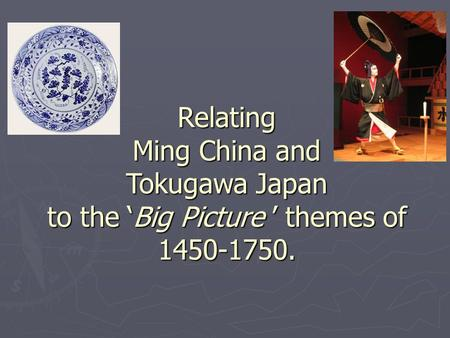 Relating Ming China and Tokugawa Japan to the 'Big Picture ' themes of 1450-1750.