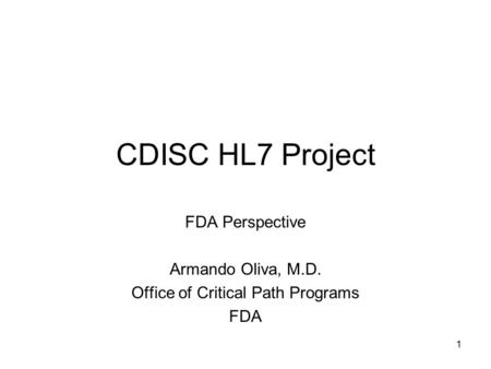 1 CDISC HL7 Project FDA Perspective Armando Oliva, M.D. Office of Critical Path Programs FDA.