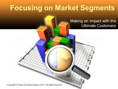Focusing on Market Segments Making an Impact with the Ultimate Customers Copyright © Texas Education Agency, 2011. All rights reserved.